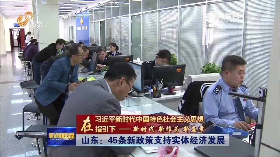 【在习近平新时代中国特色社会主义思想指引下——新时代 新作为 新篇章】山东:45条新政策支持实体经济发展