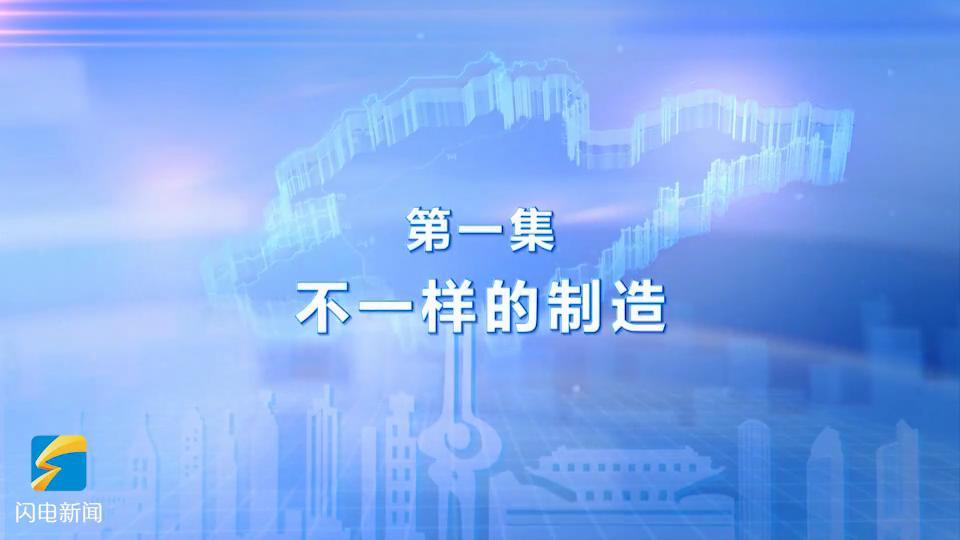 12集成就纪录片《新时代 新山东》开播!由大到强,山东制造全面升级蓄势待发