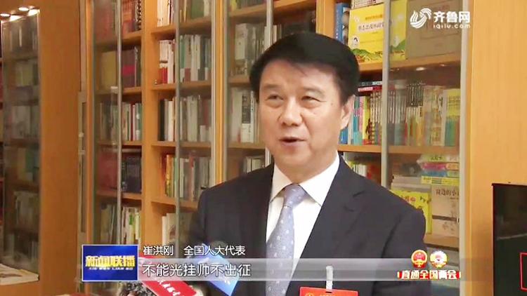 全国人大代表崔洪刚:领导干部要带头抓落实 不能光挂帅不出征