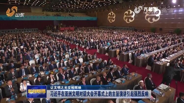 【让文明之光交相辉映】习近平在亚洲文明对话大会开幕式上的主旨演讲引起强烈反响