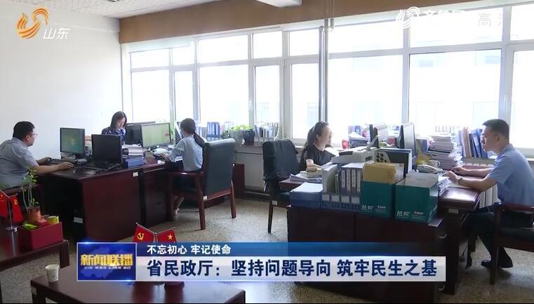 【不忘初心 牢记使命】山东省民政厅:坚持问题导向 筑牢民生之基