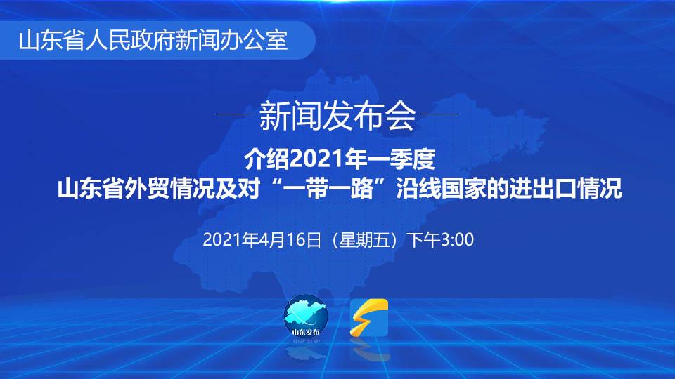 """2021年一季度山东省外贸情况及对""""一带一路""""沿线国家的进出口情况"""