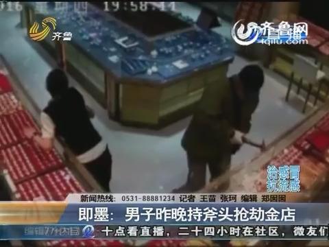 即墨:男子5月12日晚持斧头抢劫金店