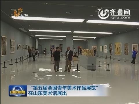 """""""第五届全国青年美术作品展览""""在山东美术馆展出"""
