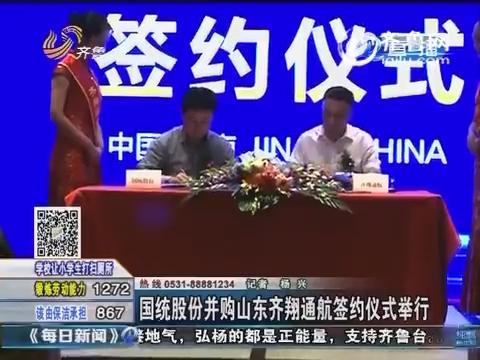 国统股份并购山东齐翔通航签约仪式举行