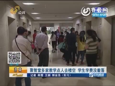 济南:聚智堂多家教学点人去楼空 学生学费没着落