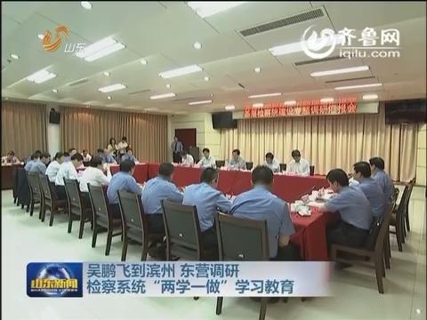 """吴鹏飞到滨州 东营调研检察系统""""两学一做""""学习教育"""