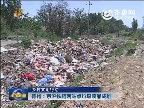 乡村文明行动 德州:京沪铁路两站点垃圾废品成堆