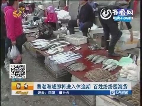 烟台:黄渤海域即将进入休渔期 百姓纷纷囤海货