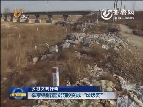 """【乡村文明行动】辛泰铁路瀛汶河段变成""""垃圾河"""""""