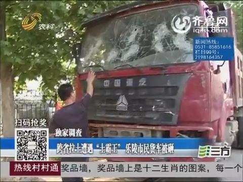"""独家调查:跨省拉土遭遇""""土霸王"""" 乐陵市民货车被砸"""