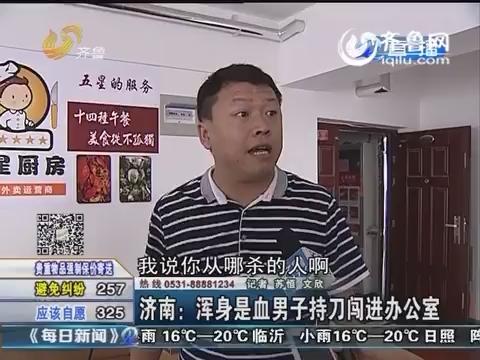 济南:浑身是血男子持刀闯进办公室