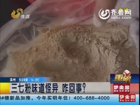 【重磅】滨州:三七粉味道怪异 咋回事?