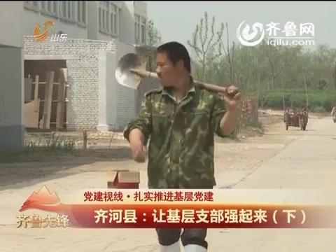 20160529《齐鲁先锋》:党建视线·扎实推进基层党建 齐河县让基层支部强起来(下)