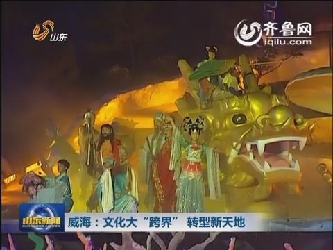 """威海:文化大""""跨界""""  转型新天地"""