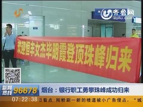 烟台:银行职工勇攀珠峰成功归来