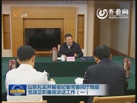 山东扎实开展山东省纪委常委同厅局级党政正职廉政谈话工作(一)
