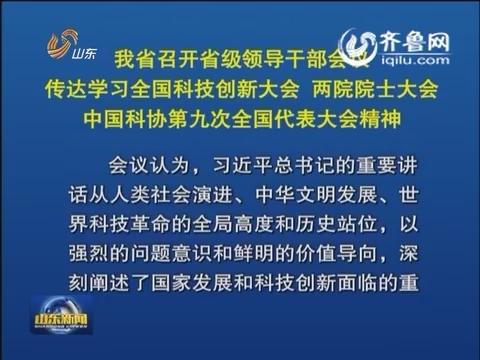 山东省召开省级领导干部会议 传达学习全国科技创新大会 两院院士大会 中国科协第九次全国代表大会精神