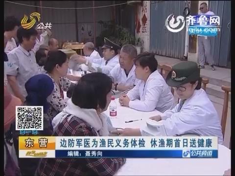 东营:边防军医为渔民义务体验 休渔期首日送健康