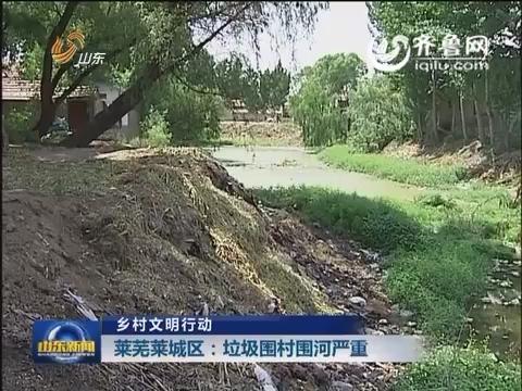 乡村文明行动 莱芜莱城区:垃圾围村围河严重