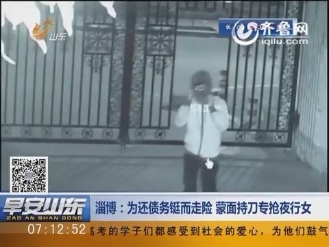 淄博:为还债务铤而走险 蒙面持刀专抢夜行女