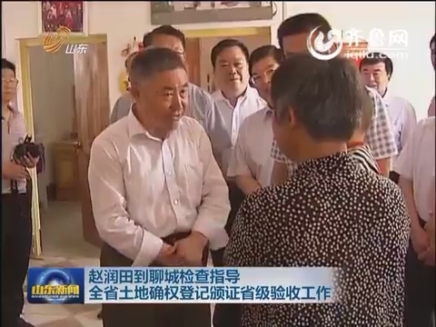 赵润田到聊城检查指导 山东省土地确权登记颁证省级验收工作