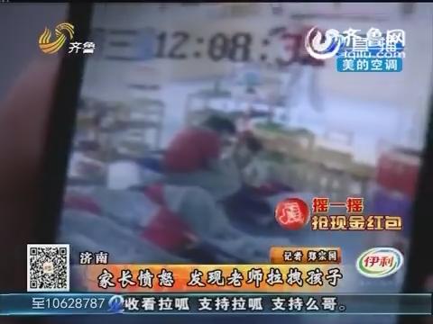 济南:家长愤怒 发现老师拉拽孩子