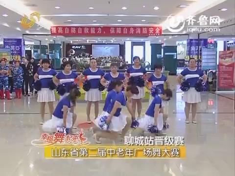20160613《幸福舞起来》:山东省第二届中老年广场舞大赛(聊城站晋级赛)