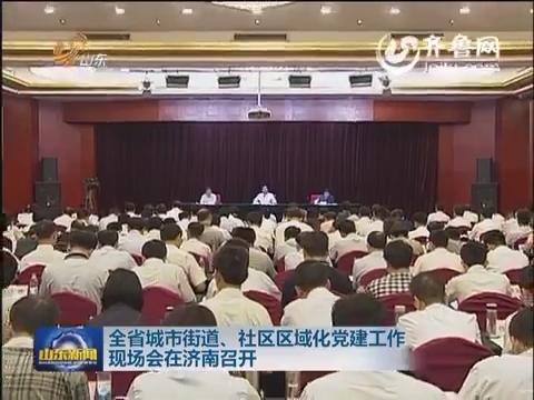 山东城市街道、社区区域化党建工作现场会在济南召开