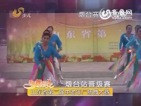 20160616《幸福舞起来》:山东省第二届中老年广场舞大赛——烟台站晋级赛