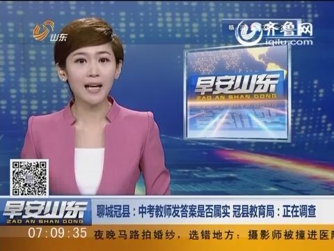 【聊城冠县】中考教师发答案是否属实 冠县教育局:正在调查