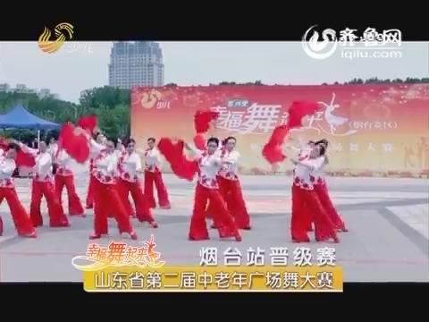 20160617《幸福舞起来》:山东省第二届中老年广场舞大赛——烟台站晋级赛