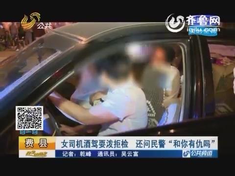 """费县:女司机酒驾耍泼拒检 还问民警""""和你有仇吗"""""""