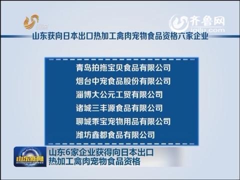山东6家企业获得向日本出口热加工禽肉宠物食品资格