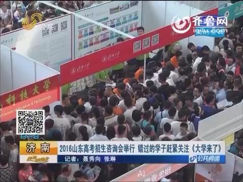 济南:2016山东首场高考招生咨询会举行 错过的学子赶紧关注《大学来了》 !