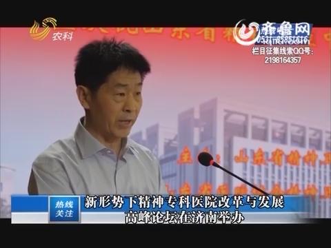 【热线关注】新形势下精神专科医院改革与发展高峰论坛在济南举办