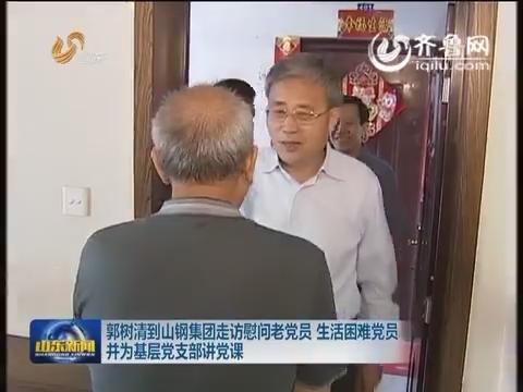 郭树清到山钢集团走访慰问老党员 生活困难党员并为基层党支部讲党课