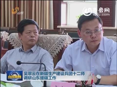 吴翠云在新疆生产建设兵团十二师 调研山东援疆工作