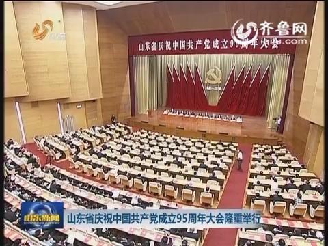 山东省庆祝中国共产党成立95周年大会隆重举行