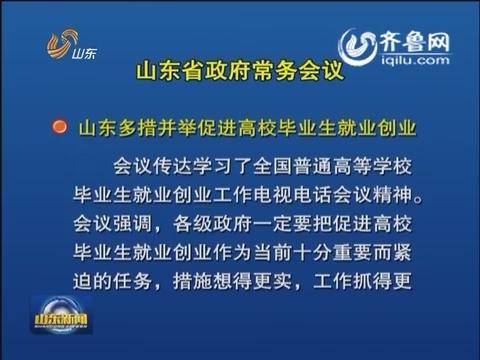 山东省政府召开常务会议 研究普通高等学校毕业生就业创业等工作