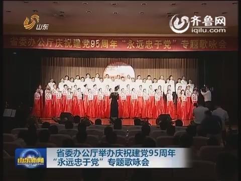 """山东省委办公厅举办庆祝建党95周年""""永远忠于党""""专题歌咏会"""