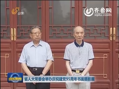山东省人大常委会举办庆祝建党95周年书画摄影展