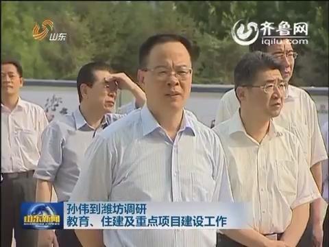 孙伟到潍坊调研教育、住建及重点项目建设工作