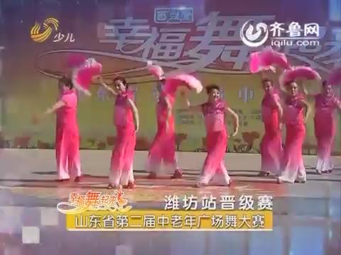 20160704《幸福舞起来》:山东省第二届中老年广场舞大赛——潍坊站晋级赛
