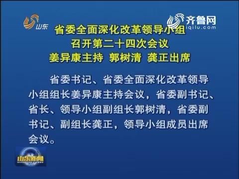 山东省委全面深化改革领导小组召开第二十四次会议
