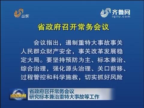 山东省政府召开常务会议 研究标本兼治重特大事故等工作