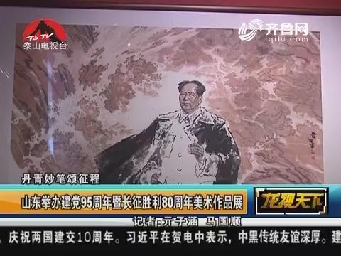 丹青妙笔颂征程:山东举办建党95周年暨长征胜利80周年美术作品展