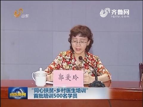 """""""同心扶贫·乡村医生培训""""首批培训500名学员"""