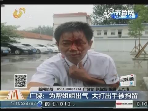 广饶:为帮姐姐出气 大打出手被拘留