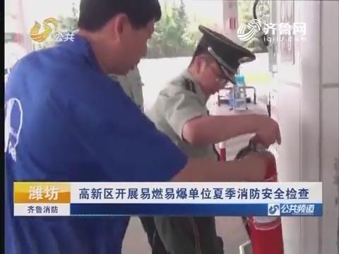 20160710《齐鲁消防》:潍坊高新区开展易燃易爆单位夏季消防安全检查